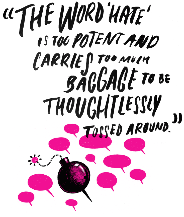 Quote: The word hate is too potent and carries too much baggage to be thoughtlessly tossed around.